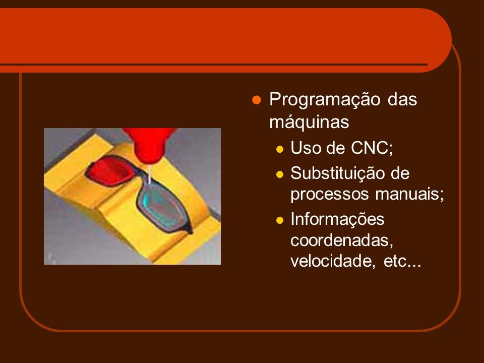 Programação das máquinas Uso de CNC; Substituição de processos manuais; Informações coordenadas, velocidade, etc...