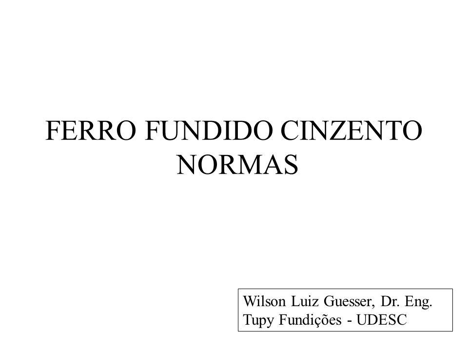 FERRO FUNDIDO CINZENTO NORMAS Wilson Luiz Guesser, Dr. Eng. Tupy Fundições - UDESC