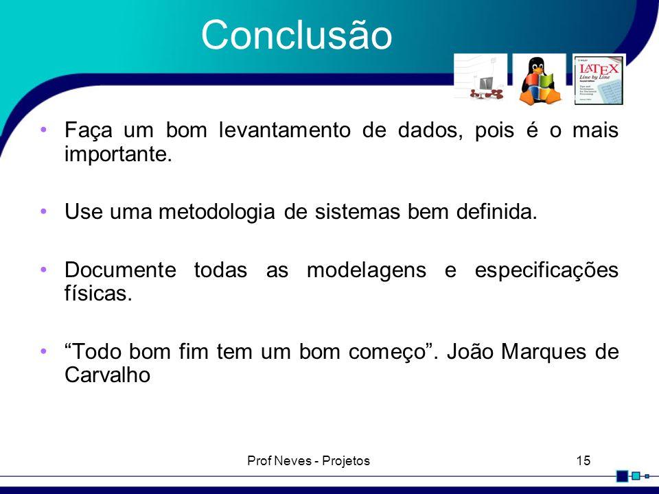 Prof Neves - Projetos15 Conclusão Faça um bom levantamento de dados, pois é o mais importante. Use uma metodologia de sistemas bem definida. Documente