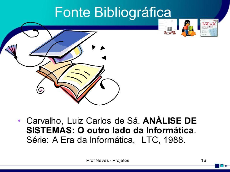Prof Neves - Projetos16 Fonte Bibliográfica Carvalho, Luiz Carlos de Sá. ANÁLISE DE SISTEMAS: O outro lado da Informática. Série: A Era da Informática