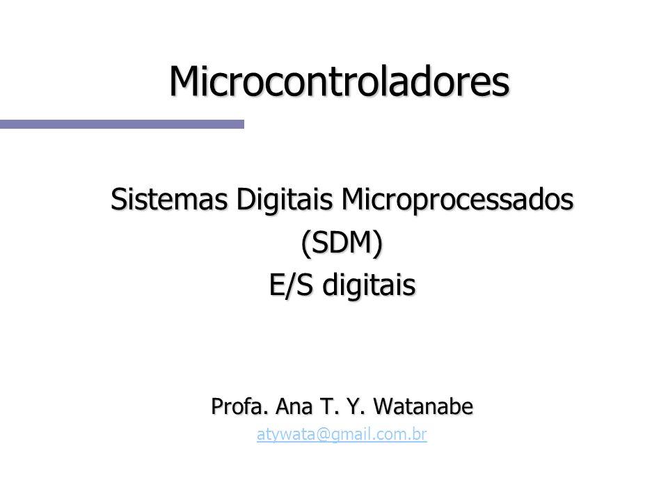 Microcontroladores Sistemas Digitais Microprocessados (SDM) E/S digitais Profa. Ana T. Y. Watanabe atywata@gmail.com.br