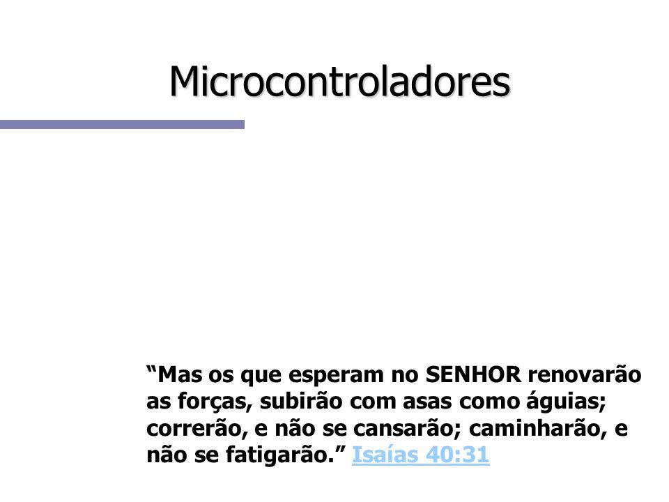 Microcontroladores Mas os que esperam no SENHOR renovarão as forças, subirão com asas como águias; correrão, e não se cansarão; caminharão, e não se f