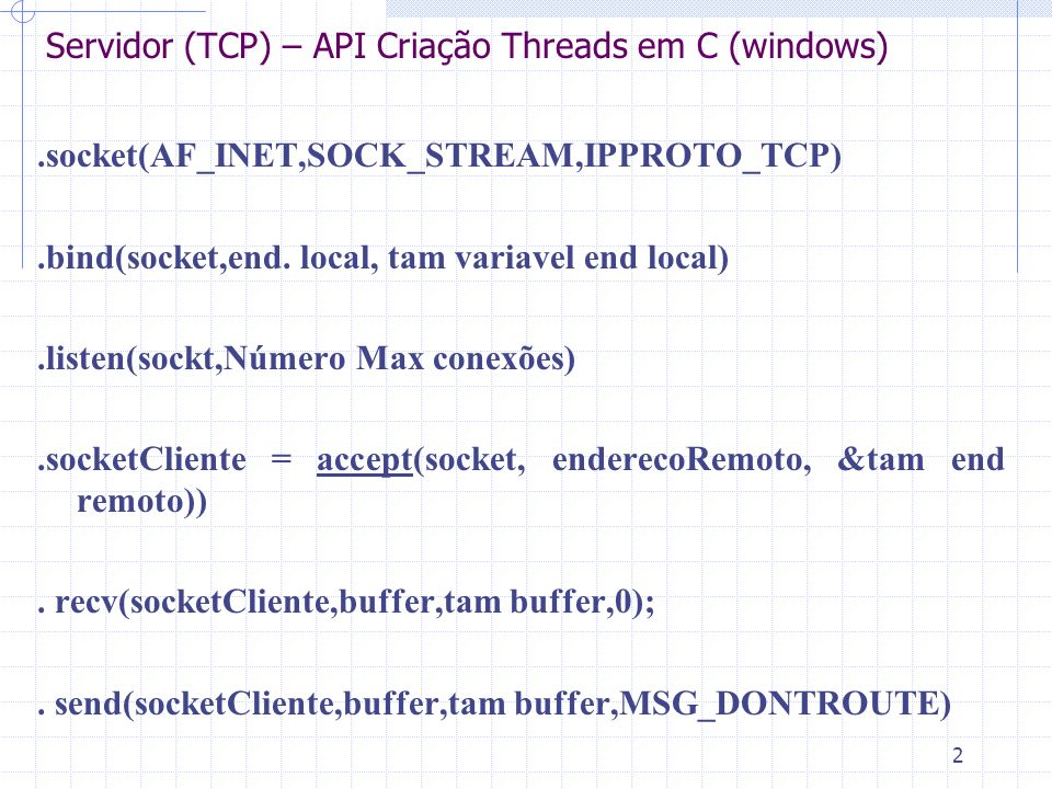 2 Servidor (TCP) – API Criação Threads em C (windows).socket(AF_INET,SOCK_STREAM,IPPROTO_TCP).bind(socket,end.