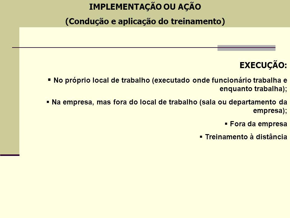 IMPLEMENTAÇÃO OU AÇÃO (Condução e aplicação do treinamento) EXECUÇÃO: No próprio local de trabalho (executado onde funcionário trabalha e enquanto tra