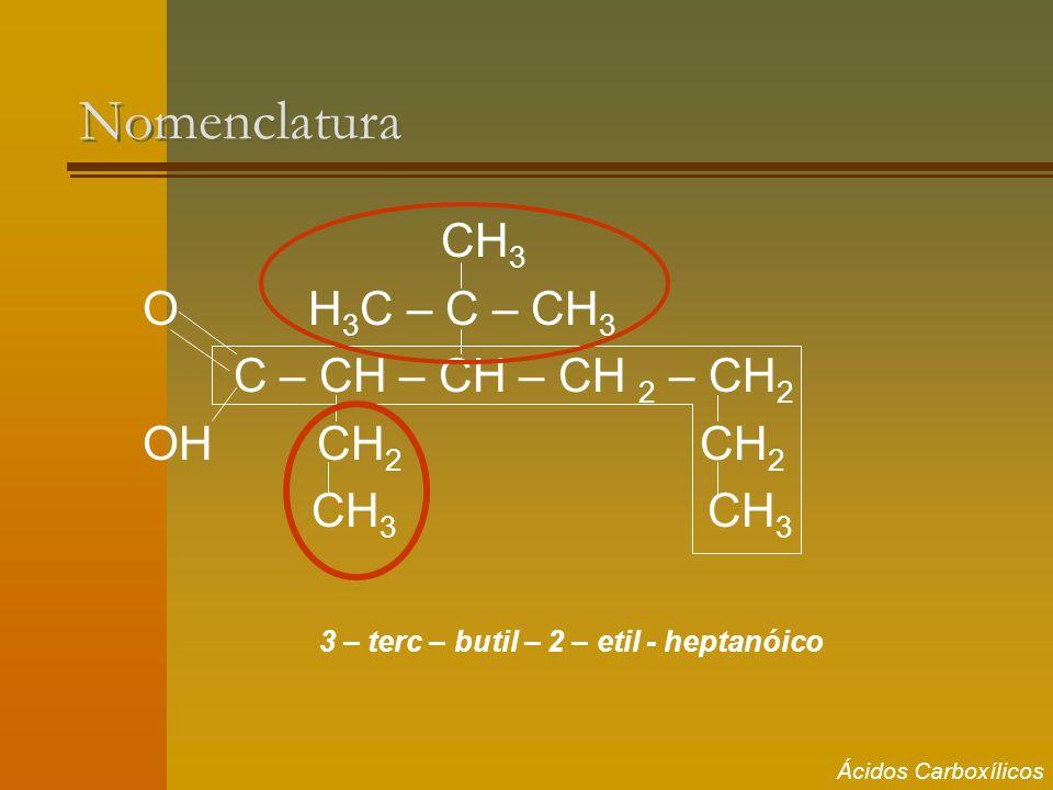 Nomenclatura CH 3 O H 3 C – C – CH 3 C – CH – CH – CH 2 – CH 2 OH CH 2 CH 2 CH 3 CH 3 3 – terc – butil – 2 – etil - heptanóico Ácidos Carboxílicos