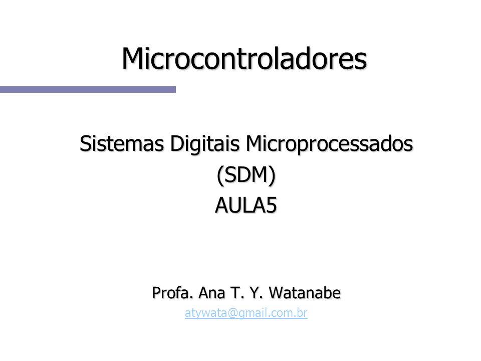 Microcontroladores Sistemas Digitais Microprocessados (SDM)AULA5 Profa. Ana T. Y. Watanabe atywata@gmail.com.br