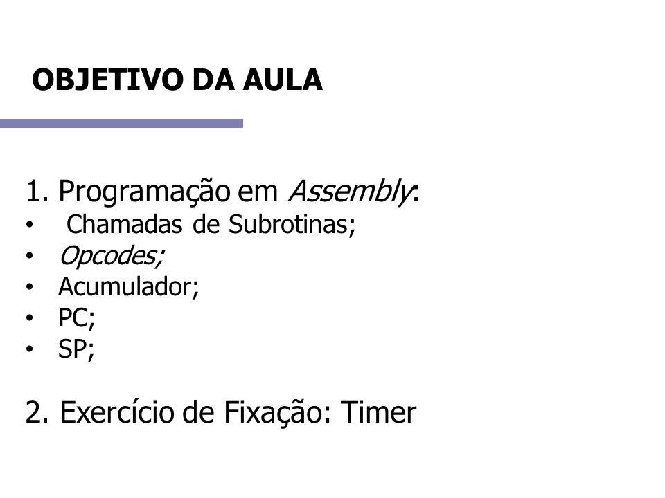 OBJETIVO DA AULA 1.Programação em Assembly: Chamadas de Subrotinas; Opcodes; Acumulador; PC; SP; 2. Exercício de Fixação: Timer