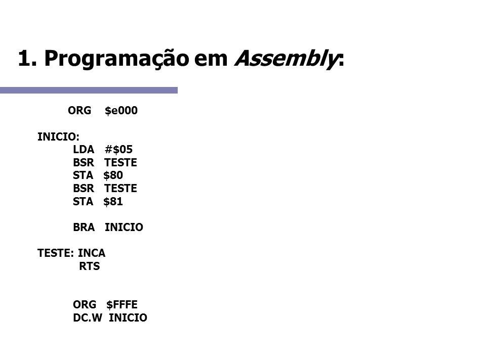 1. Programação em Assembly: ORG $e000 INICIO: LDA #$05 BSR TESTE STA $80 BSR TESTE STA $81 BRA INICIO TESTE: INCA RTS ORG $FFFE DC.W INICIO
