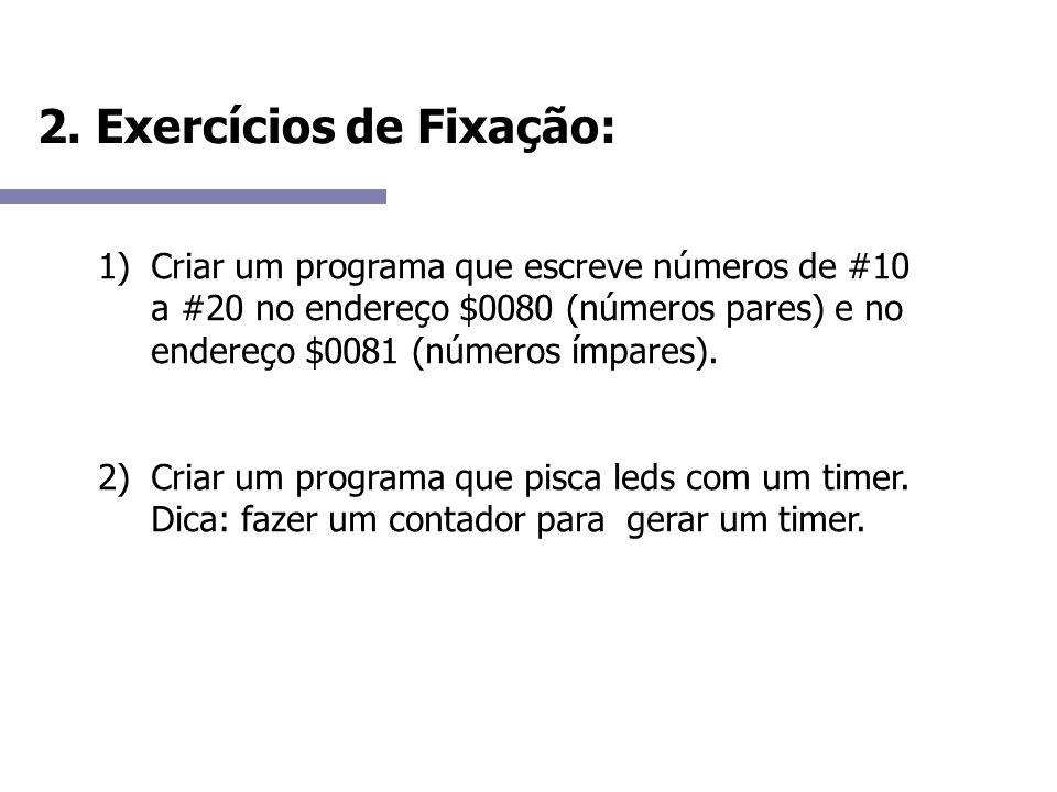 2. Exercícios de Fixação: 1)Criar um programa que escreve números de #10 a #20 no endereço $0080 (números pares) e no endereço $0081 (números ímpares)
