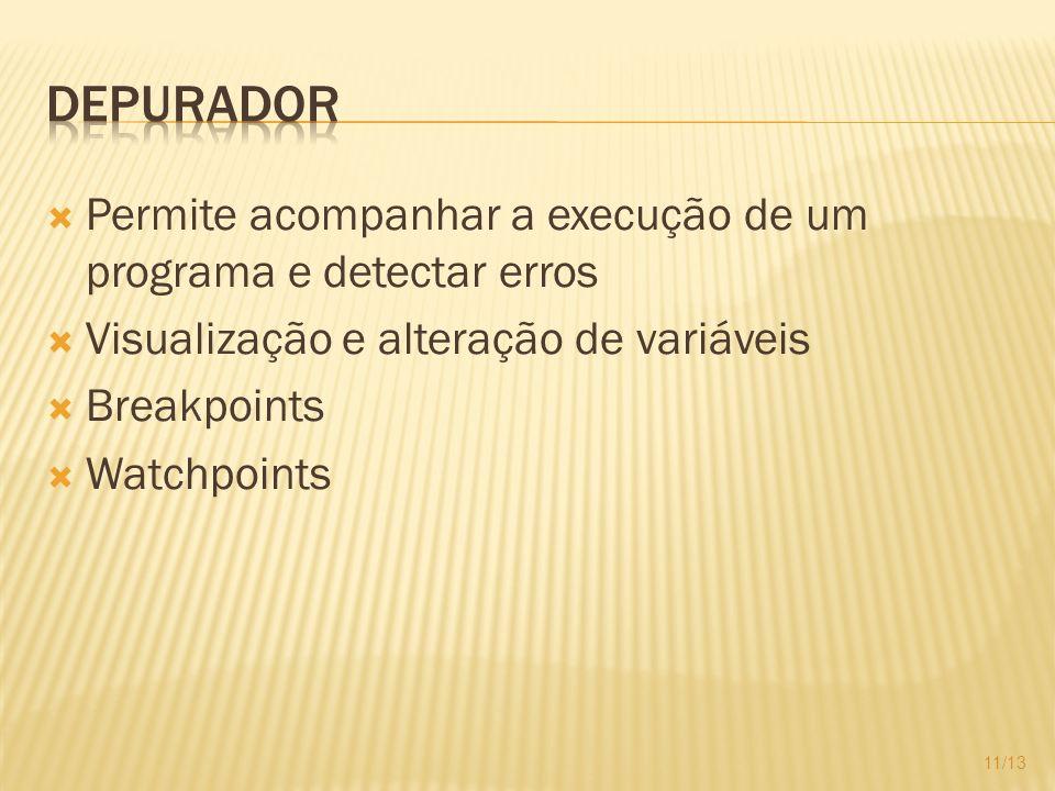 Permite acompanhar a execução de um programa e detectar erros Visualização e alteração de variáveis Breakpoints Watchpoints 11/13