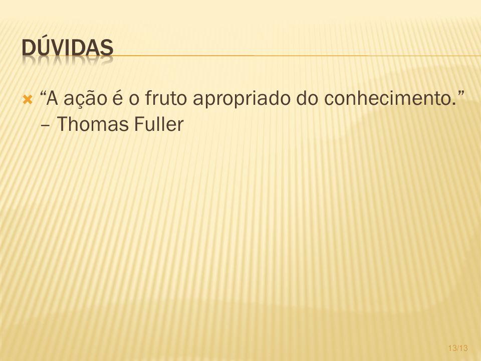 A ação é o fruto apropriado do conhecimento. – Thomas Fuller 13/13