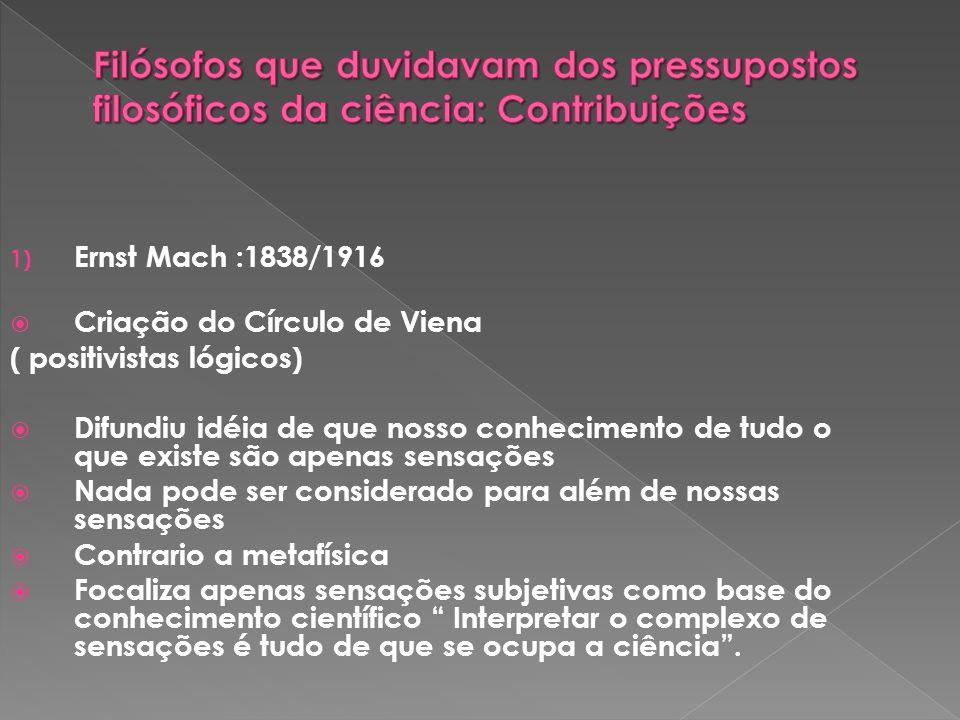 1) Ernst Mach :1838/1916 Criação do Círculo de Viena ( positivistas lógicos) Difundiu idéia de que nosso conhecimento de tudo o que existe são apenas sensações Nada pode ser considerado para além de nossas sensações Contrario a metafísica Focaliza apenas sensações subjetivas como base do conhecimento científico Interpretar o complexo de sensações é tudo de que se ocupa a ciência.