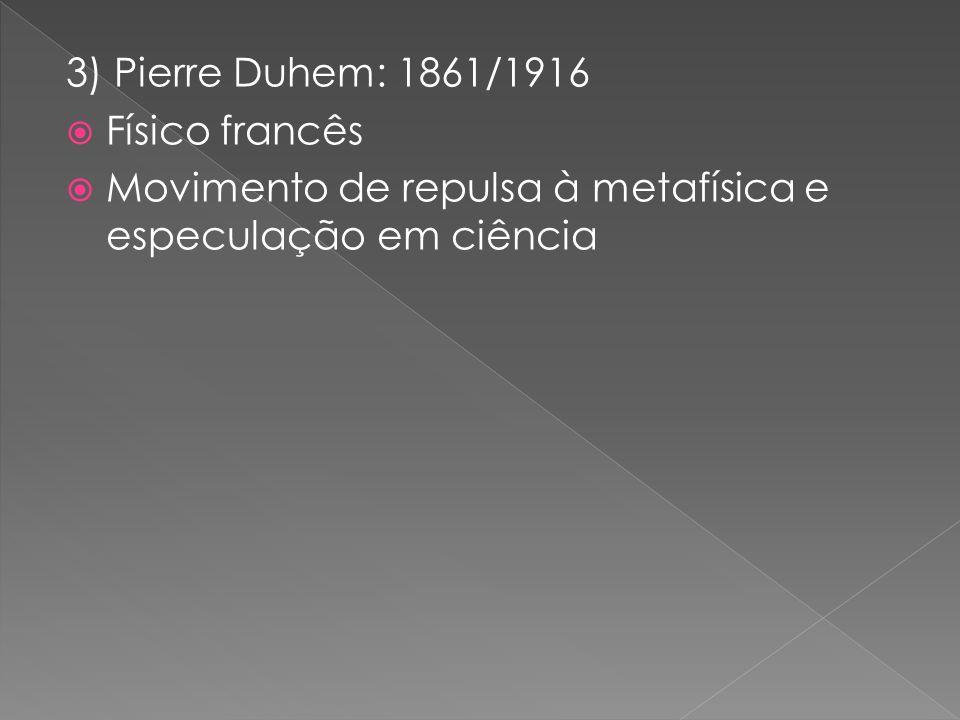 3) Pierre Duhem: 1861/1916 Físico francês Movimento de repulsa à metafísica e especulação em ciência