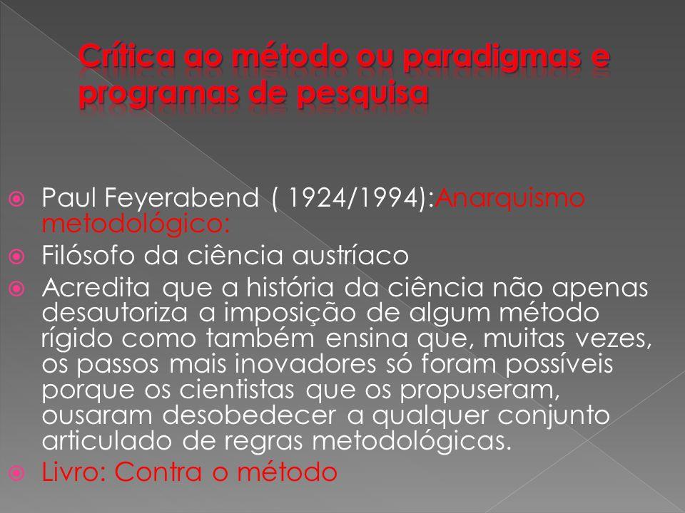 Paul Feyerabend ( 1924/1994):Anarquismo metodológico: Filósofo da ciência austríaco Acredita que a história da ciência não apenas desautoriza a imposição de algum método rígido como também ensina que, muitas vezes, os passos mais inovadores só foram possíveis porque os cientistas que os propuseram, ousaram desobedecer a qualquer conjunto articulado de regras metodológicas.