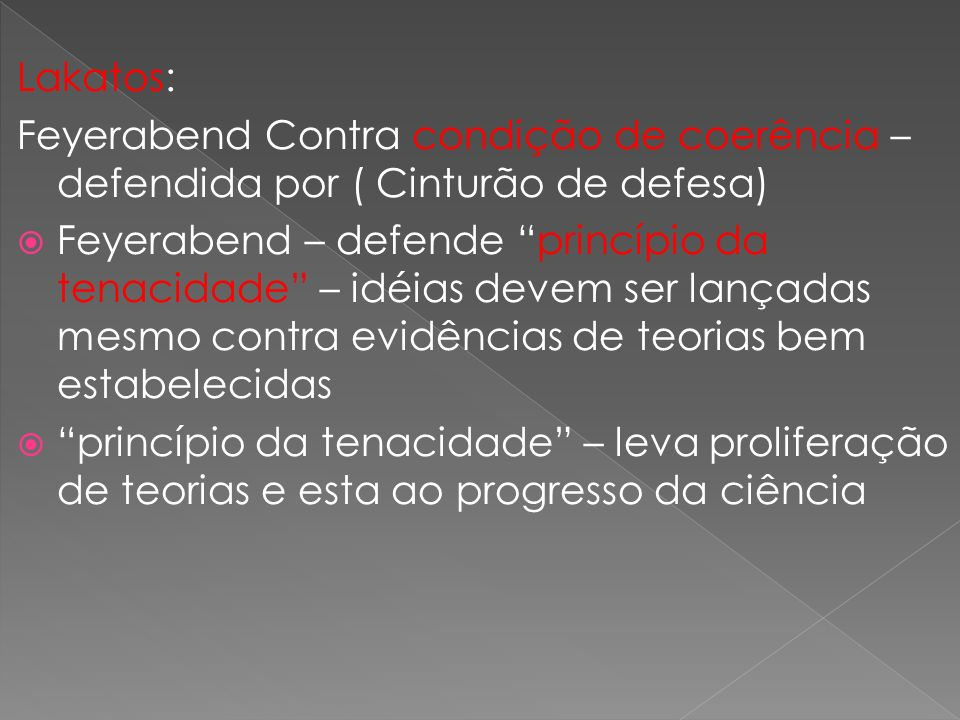Lakatos: Feyerabend Contra condição de coerência – defendida por ( Cinturão de defesa) Feyerabend – defende princípio da tenacidade – idéias devem ser lançadas mesmo contra evidências de teorias bem estabelecidas princípio da tenacidade – leva proliferação de teorias e esta ao progresso da ciência