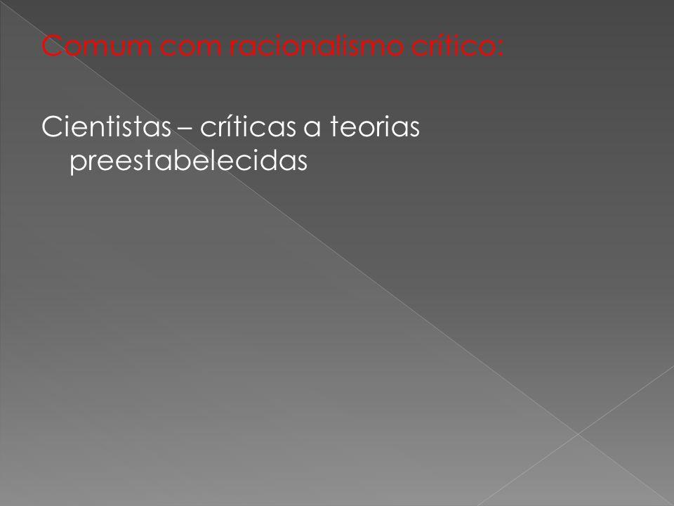 Comum com racionalismo crítico: Cientistas – críticas a teorias preestabelecidas