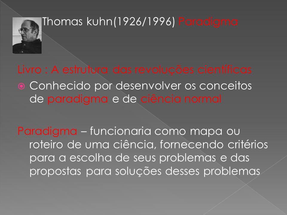 Thomas kuhn(1926/1996) Paradigma Livro : A estrutura das revoluções científicas Conhecido por desenvolver os conceitos de paradigma e de ciência normal Paradigma – funcionaria como mapa ou roteiro de uma ciência, fornecendo critérios para a escolha de seus problemas e das propostas para soluções desses problemas