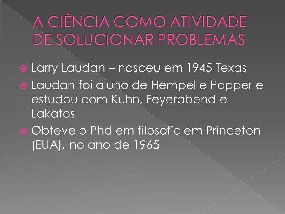 Larry Laudan – nasceu em 1945 Texas Laudan foi aluno de Hempel e Popper e estudou com Kuhn, Feyerabend e Lakatos Obteve o Phd em filosofia em Princeton (EUA), no ano de 1965