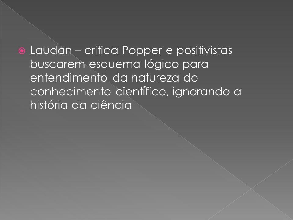 Laudan – critica Popper e positivistas buscarem esquema lógico para entendimento da natureza do conhecimento científico, ignorando a história da ciência