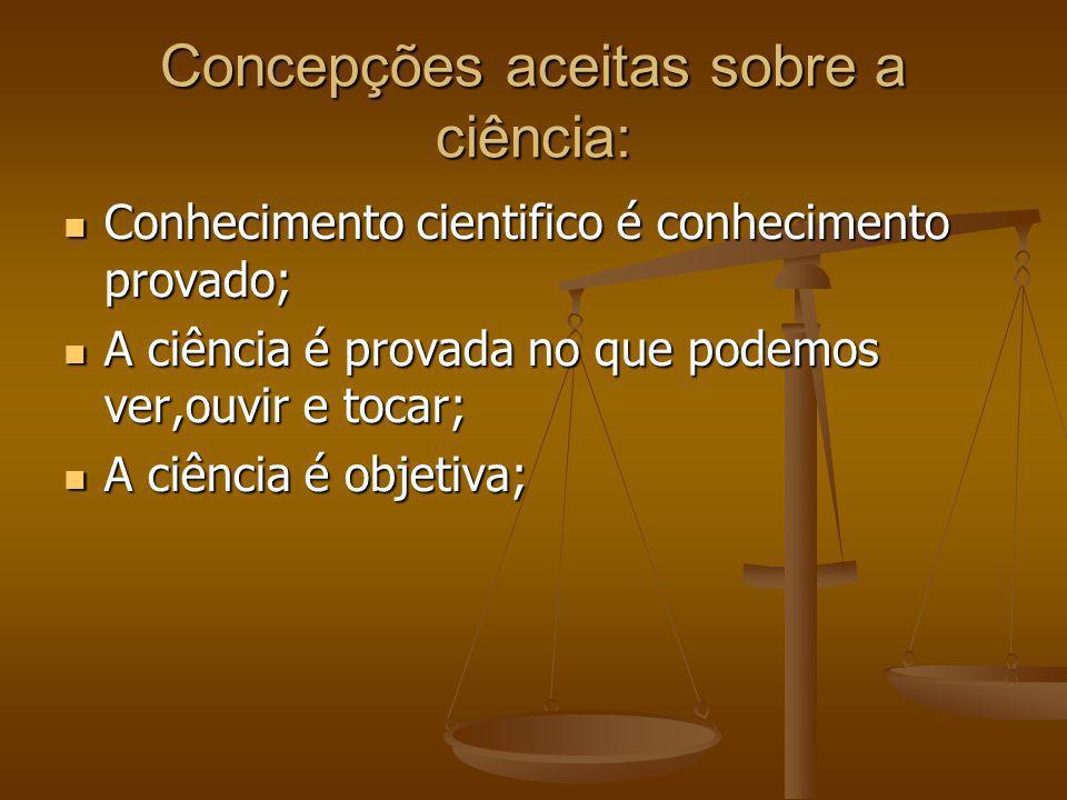 Concepções aceitas sobre a ciência: Conhecimento cientifico é conhecimento provado; Conhecimento cientifico é conhecimento provado; A ciência é provad