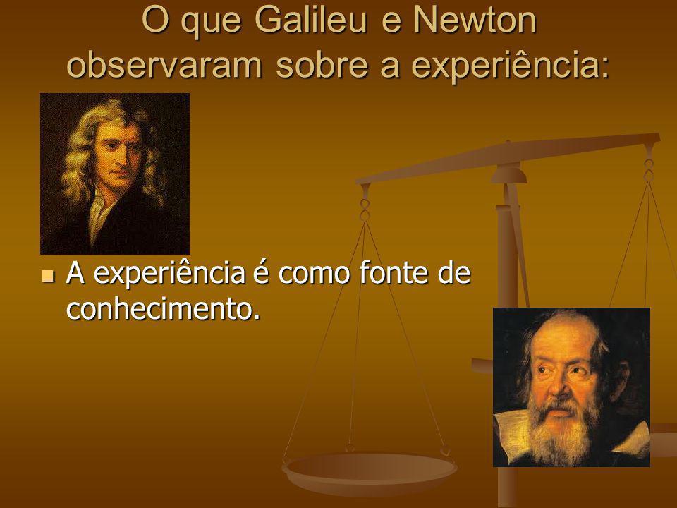 O que Galileu e Newton observaram sobre a experiência: A experiência é como fonte de conhecimento. A experiência é como fonte de conhecimento.