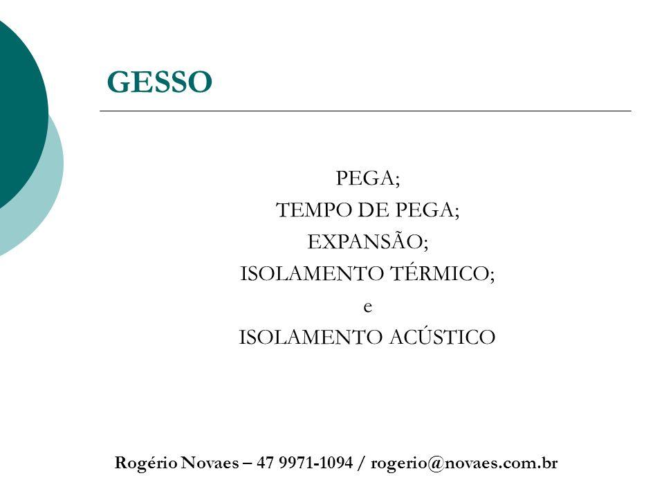GESSO Rogério Novaes – 47 9971-1094 / rogerio@novaes.com.br PEGA; TEMPO DE PEGA; EXPANSÃO; ISOLAMENTO TÉRMICO; e ISOLAMENTO ACÚSTICO