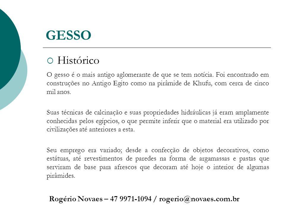 GESSO Histórico Rogério Novaes – 47 9971-1094 / rogerio@novaes.com.br O gesso é o mais antigo aglomerante de que se tem notícia. Foi encontrado em con