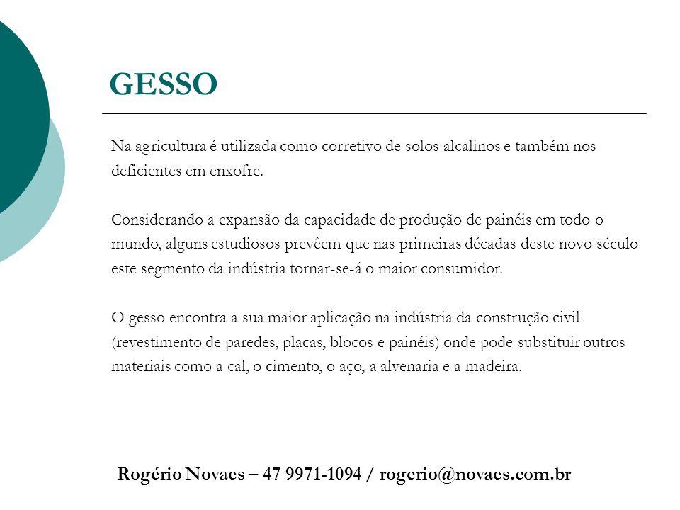 GESSO Rogério Novaes – 47 9971-1094 / rogerio@novaes.com.br Na agricultura é utilizada como corretivo de solos alcalinos e também nos deficientes em e