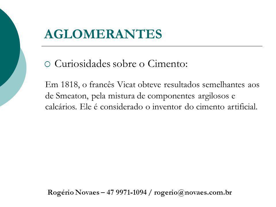 AGLOMERANTES Curiosidades sobre o Cimento: Rogério Novaes – 47 9971-1094 / rogerio@novaes.com.br Em 1818, o francês Vicat obteve resultados semelhante