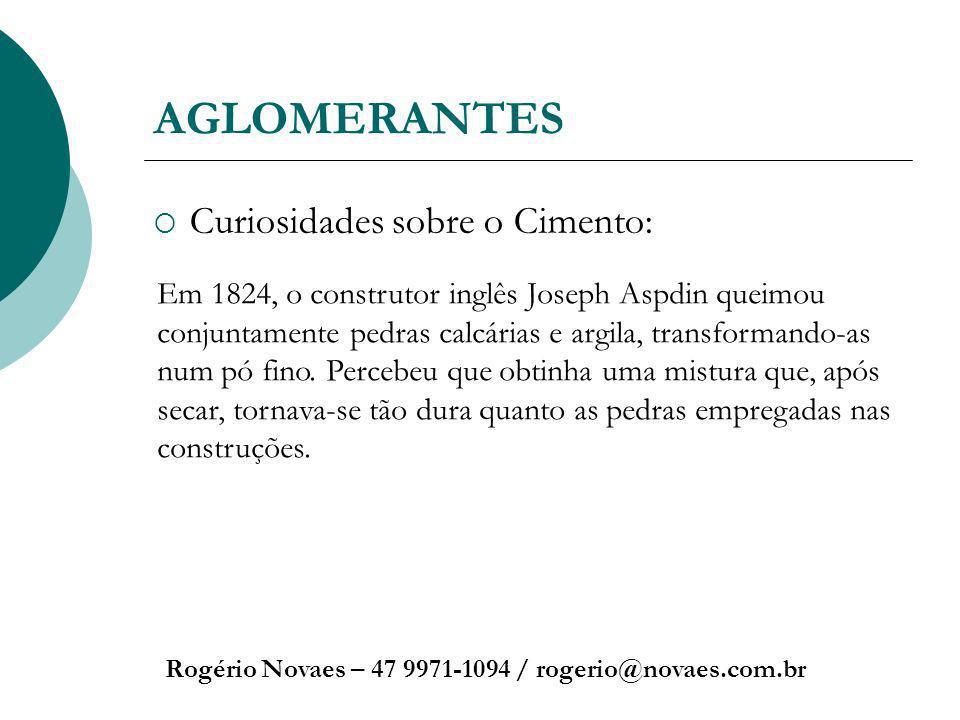 AGLOMERANTES Curiosidades sobre o Cimento: Rogério Novaes – 47 9971-1094 / rogerio@novaes.com.br Em 1824, o construtor inglês Joseph Aspdin queimou co