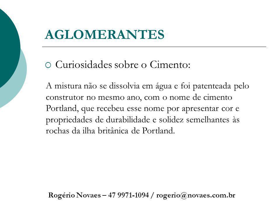 AGLOMERANTES Curiosidades sobre o Cimento: Rogério Novaes – 47 9971-1094 / rogerio@novaes.com.br A mistura não se dissolvia em água e foi patenteada p