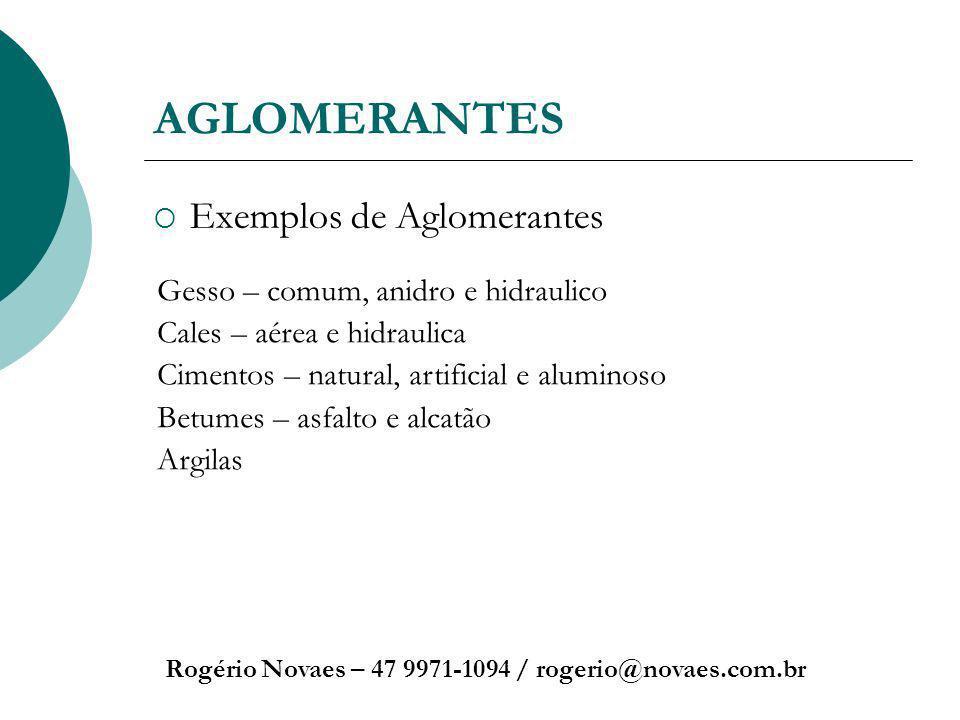 AGLOMERANTES Exemplos de Aglomerantes Rogério Novaes – 47 9971-1094 / rogerio@novaes.com.br Gesso – comum, anidro e hidraulico Cales – aérea e hidraul