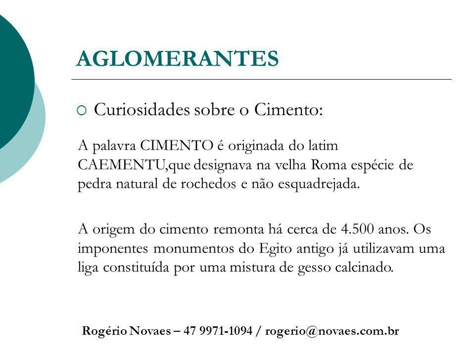 AGLOMERANTES Curiosidades sobre o Cimento: Rogério Novaes – 47 9971-1094 / rogerio@novaes.com.br A palavra CIMENTO é originada do latim CAEMENTU,que d