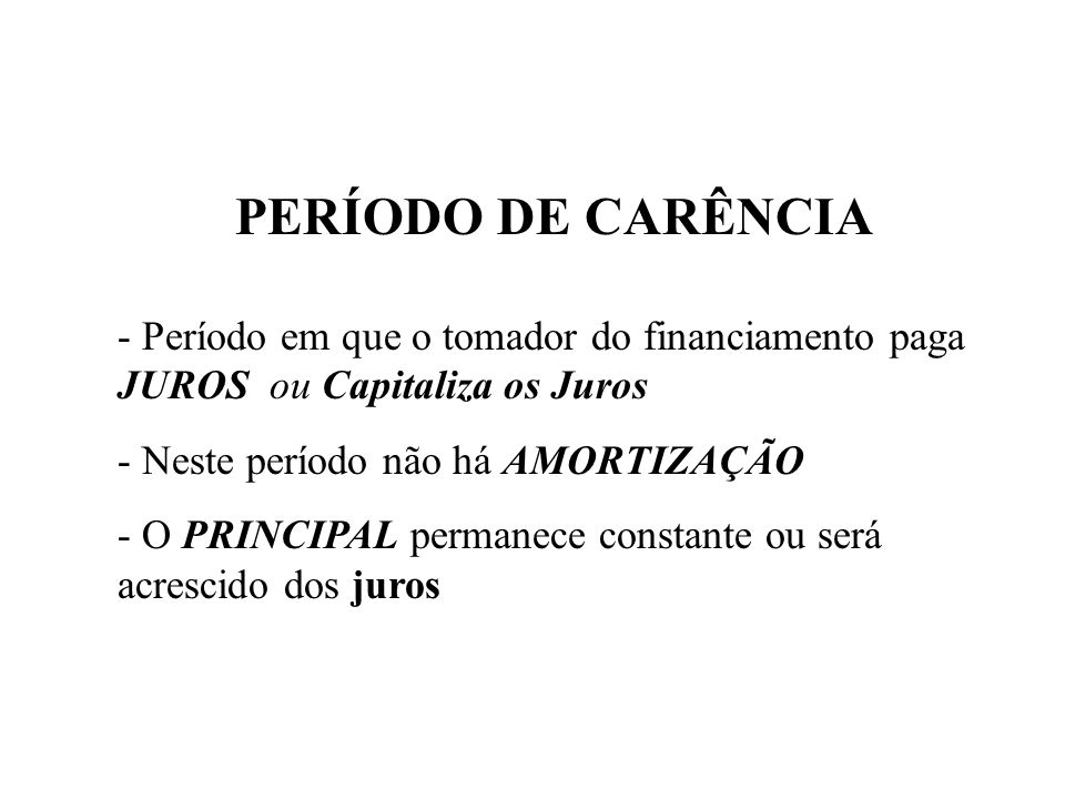PERÍODO DE CARÊNCIA - Período em que o tomador do financiamento paga JUROS ou Capitaliza os Juros - Neste período não há AMORTIZAÇÃO - O PRINCIPAL permanece constante ou será acrescido dos juros