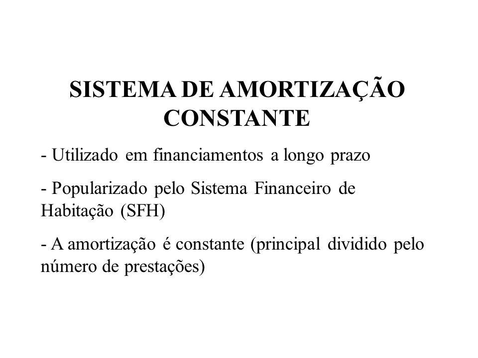 SISTEMA DE AMORTIZAÇÃO CONSTANTE - Utilizado em financiamentos a longo prazo - Popularizado pelo Sistema Financeiro de Habitação (SFH) - A amortização é constante (principal dividido pelo número de prestações)