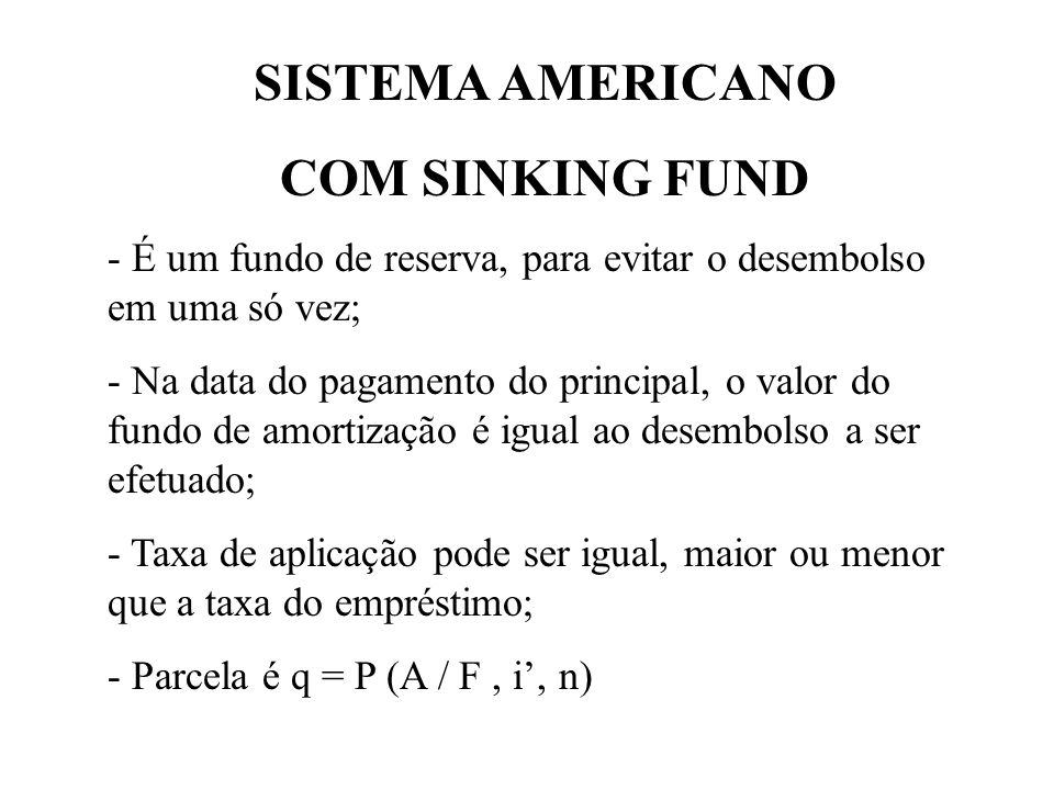 SISTEMA AMERICANO COM SINKING FUND - É um fundo de reserva, para evitar o desembolso em uma só vez; - Na data do pagamento do principal, o valor do fundo de amortização é igual ao desembolso a ser efetuado; - Taxa de aplicação pode ser igual, maior ou menor que a taxa do empréstimo; - Parcela é q = P (A / F, i, n)