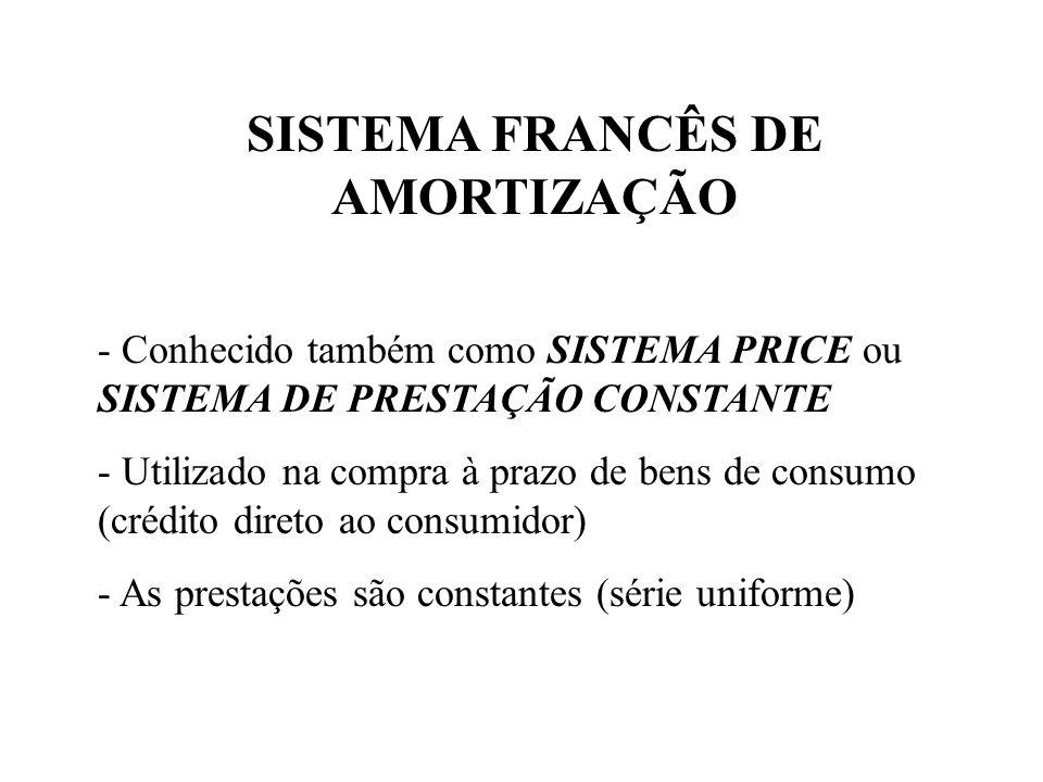 SISTEMA FRANCÊS DE AMORTIZAÇÃO - Conhecido também como SISTEMA PRICE ou SISTEMA DE PRESTAÇÃO CONSTANTE - Utilizado na compra à prazo de bens de consumo (crédito direto ao consumidor) - As prestações são constantes (série uniforme)