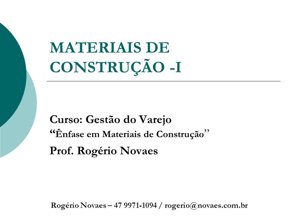 MATERIAIS DE CONSTRUÇÃO -I Curso: Gestão do Varejo Ênfase em Materiais de Construção Prof. Rogério Novaes Rogério Novaes – 47 9971-1094 / rogerio@nova