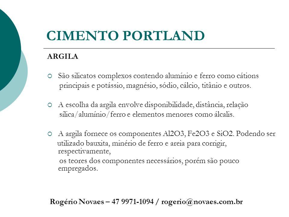 CIMENTO PORTLAND Rogério Novaes – 47 9971-1094 / rogerio@novaes.com.br ARGILA São silicatos complexos contendo alumínio e ferro como cátions principai