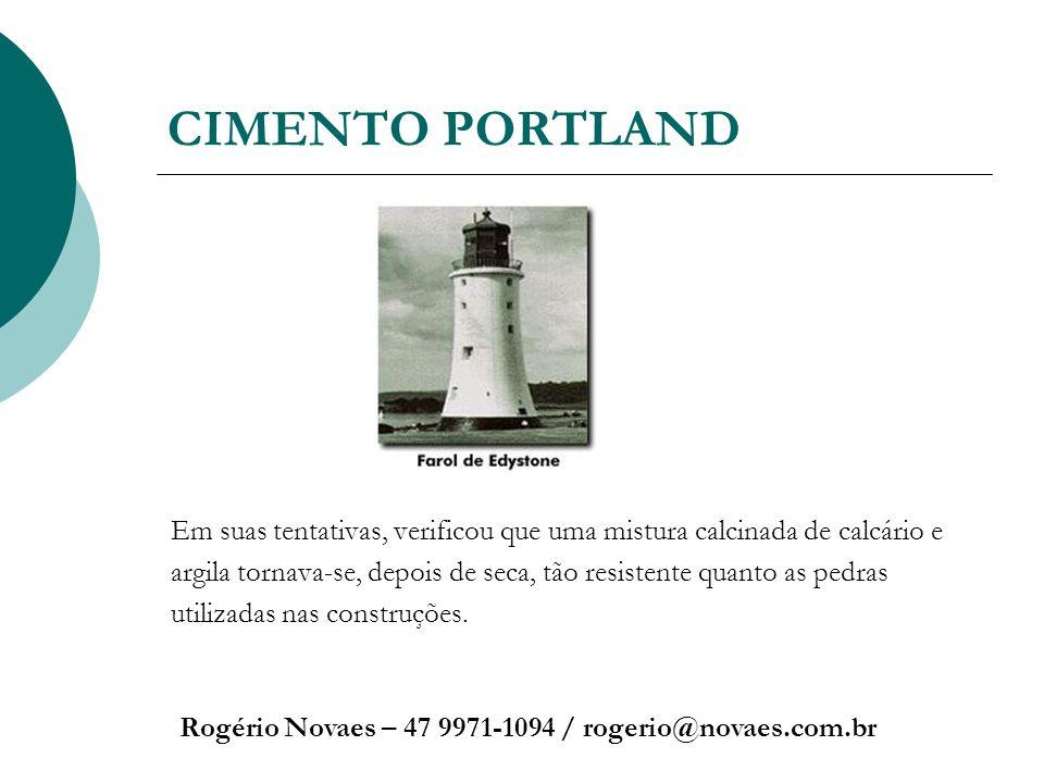 CIMENTO PORTLAND Rogério Novaes – 47 9971-1094 / rogerio@novaes.com.br Em suas tentativas, verificou que uma mistura calcinada de calcário e argila to