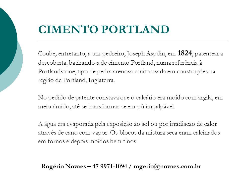 CIMENTO PORTLAND Rogério Novaes – 47 9971-1094 / rogerio@novaes.com.br Coube, entretanto, a um pedreiro, Joseph Aspdin, em 1824, patentear a descobert
