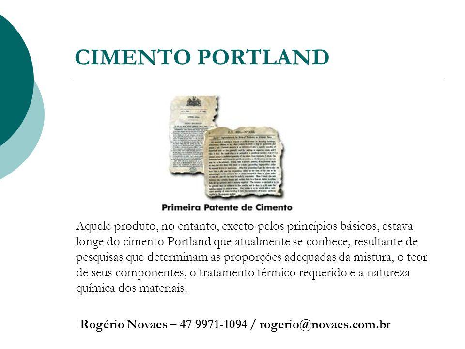 CIMENTO PORTLAND Rogério Novaes – 47 9971-1094 / rogerio@novaes.com.br Aquele produto, no entanto, exceto pelos princípios básicos, estava longe do ci