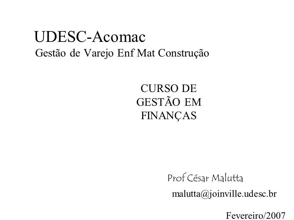 UDESC-Acomac Gestão de Varejo Enf Mat Construção CURSO DE GESTÃO EM FINANÇAS Prof César Malutta malutta@joinville.udesc.br Fevereiro/2007