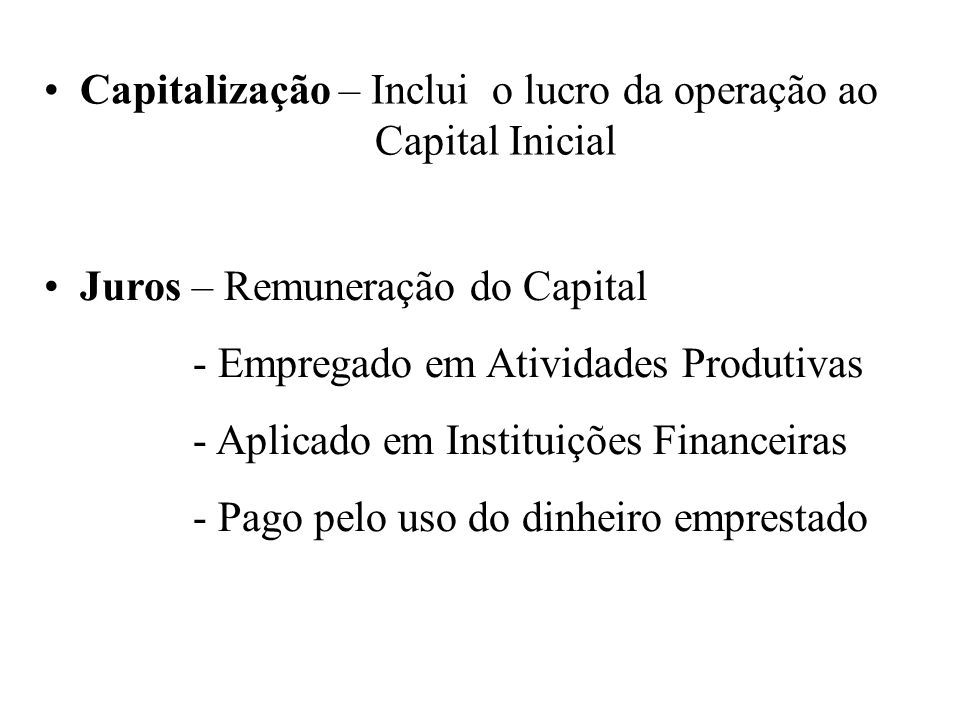 Capitalização – Inclui o lucro da operação ao Capital Inicial Juros – Remuneração do Capital - Empregado em Atividades Produtivas - Aplicado em Instituições Financeiras - Pago pelo uso do dinheiro emprestado