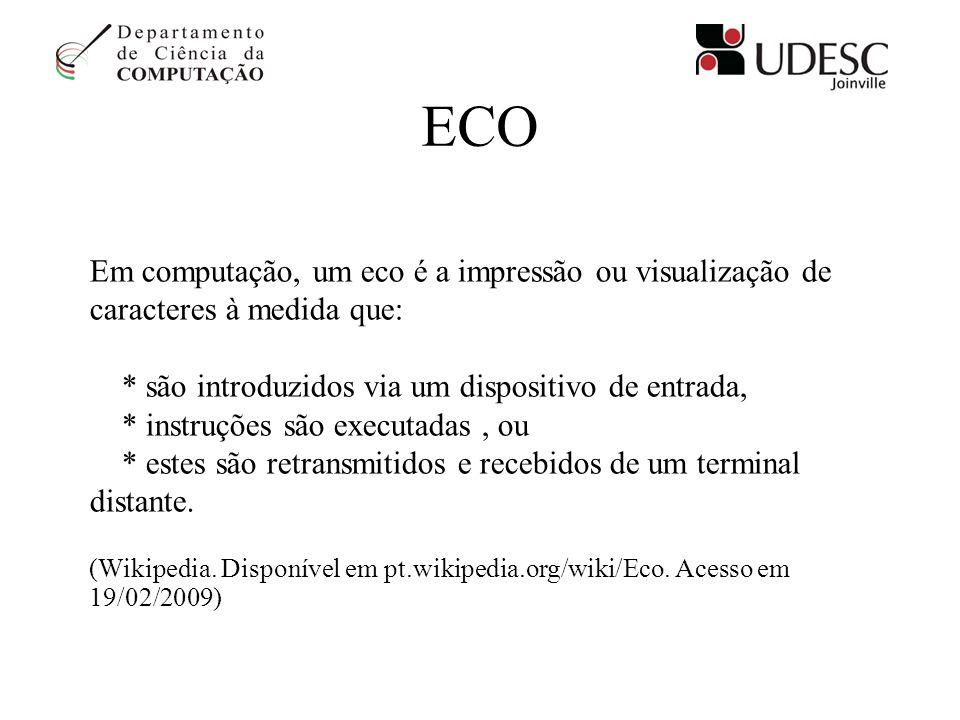 ECO Em computação, um eco é a impressão ou visualização de caracteres à medida que: * são introduzidos via um dispositivo de entrada, * instruções são