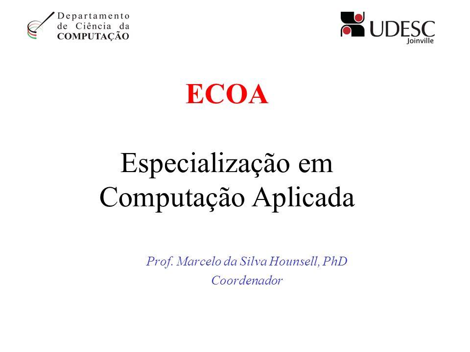 ECOA Especialização em Computação Aplicada Prof. Marcelo da Silva Hounsell, PhD Coordenador