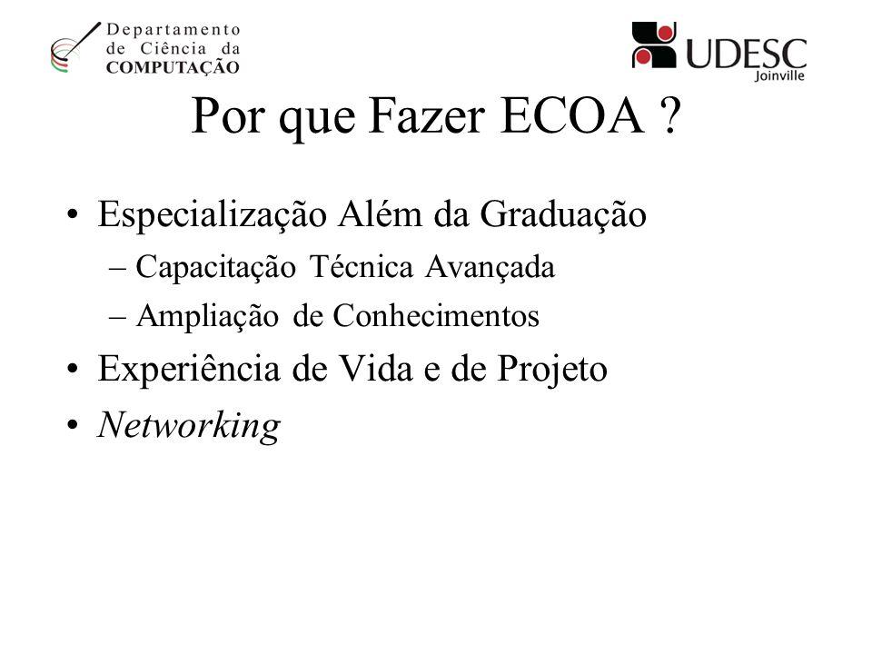 Por que Fazer ECOA ? Especialização Além da Graduação –Capacitação Técnica Avançada –Ampliação de Conhecimentos Experiência de Vida e de Projeto Netwo