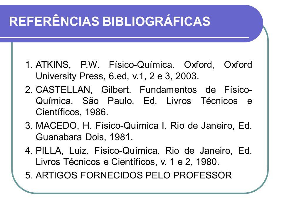 REFERÊNCIAS BIBLIOGRÁFICAS 1.ATKINS, P.W. Físico-Química. Oxford, Oxford University Press, 6.ed, v.1, 2 e 3, 2003. 2.CASTELLAN, Gilbert. Fundamentos d