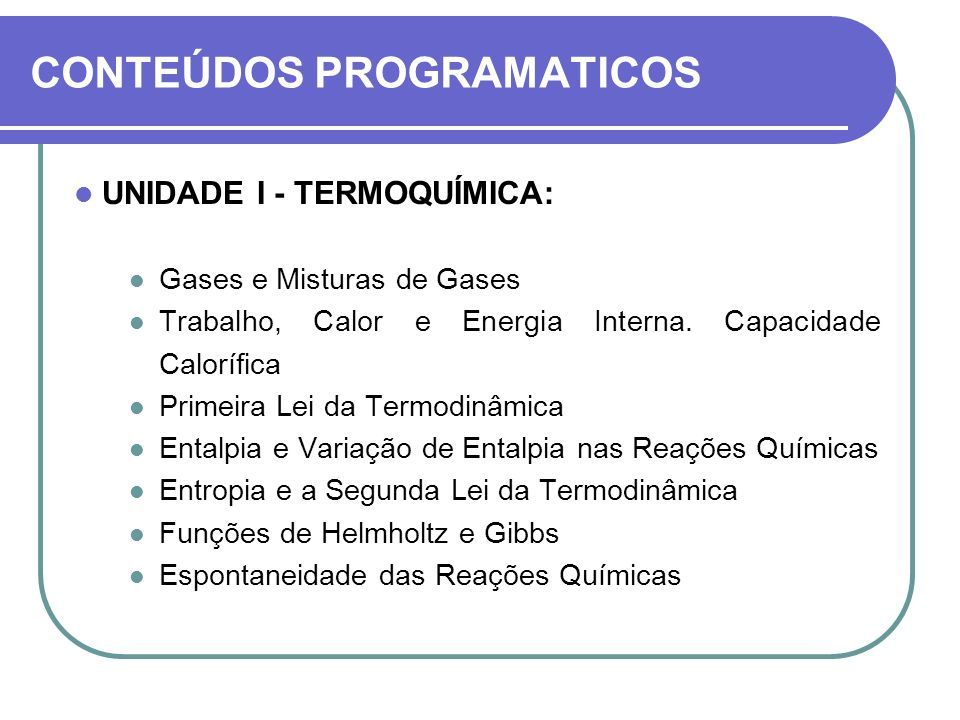 UNIDADE I - TERMOQUÍMICA: Gases e Misturas de Gases Trabalho, Calor e Energia Interna. Capacidade Calorífica Primeira Lei da Termodinâmica Entalpia e