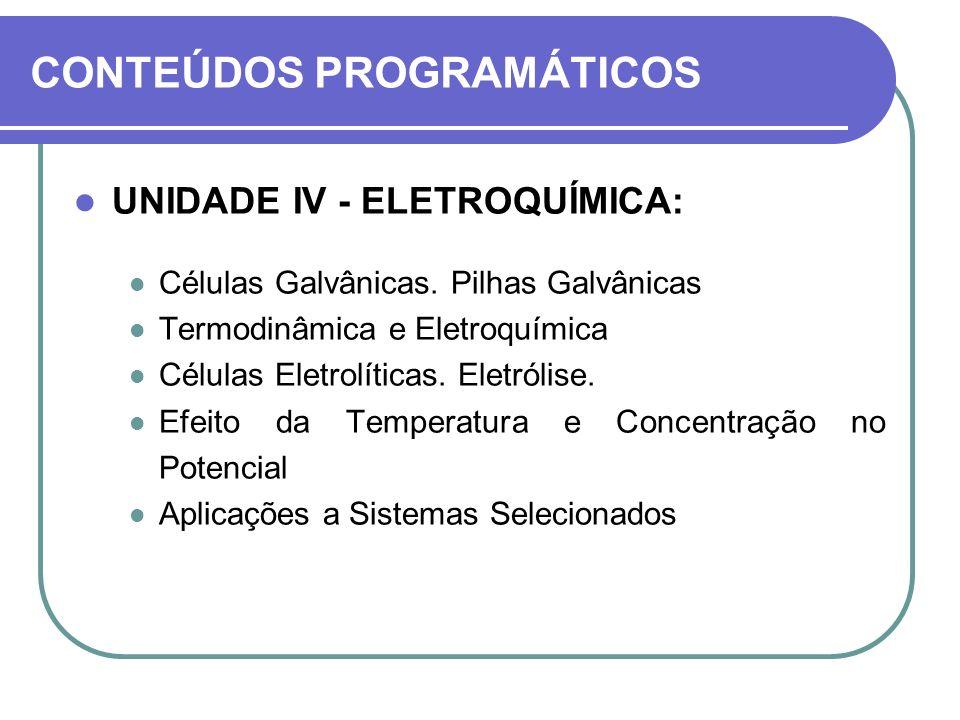 CONTEÚDOS PROGRAMÁTICOS UNIDADE IV - ELETROQUÍMICA: Células Galvânicas. Pilhas Galvânicas Termodinâmica e Eletroquímica Células Eletrolíticas. Eletról